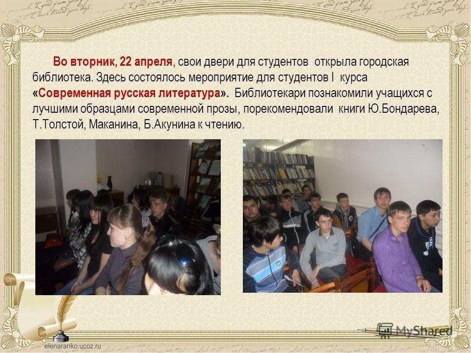 Во вторник, 22 апреля, свои двери для студентов открыла городская библиотека. Здесь состоялось мероприятие для студентов I курса «Современная русская литература». Библиотекари познакомили учащихся с лучшими образцами современной прозы, порекомендовал
