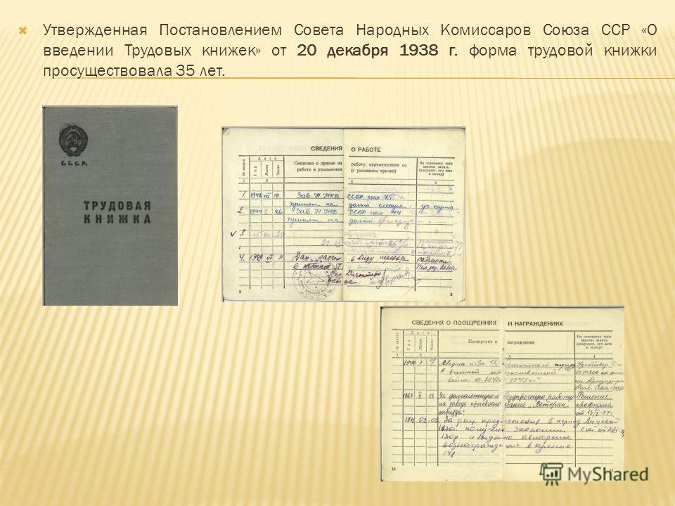 Утвержденная Постановлением Совета Народных Комиссаров Союза ССР «О введении Трудовых книжек» от 20 декабря 1938 г. форма трудовой книжки просуществовала 35 лет.