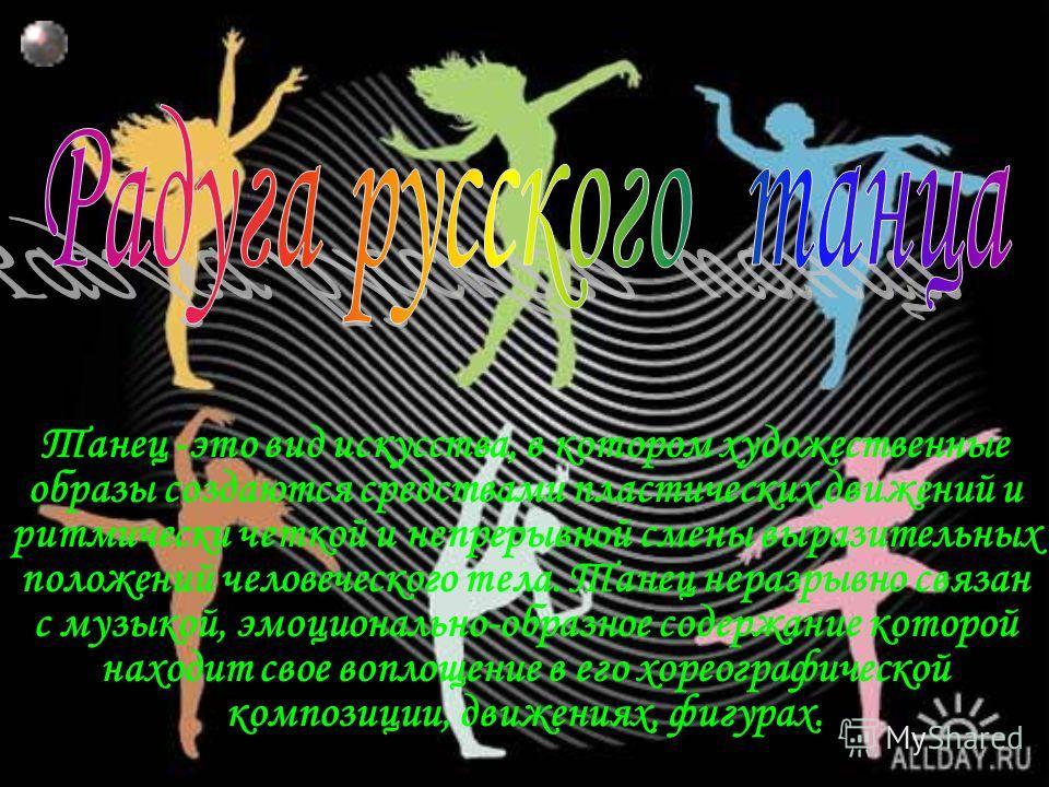 Танец -это вид искусства, в котором художественные образы создаются средствами пластических движений и ритмически четкой и непрерывной смены выразительных положений человеческого тела. Танец неразрывно связан с музыкой, эмоционально-образное содержан