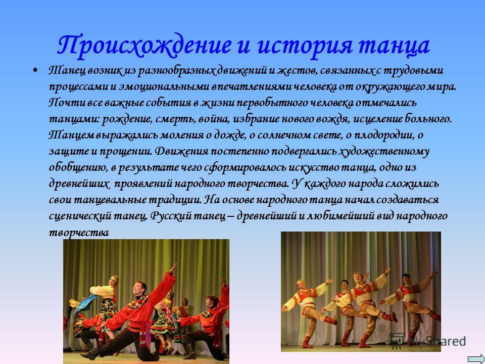 Происхождение и история танца Танец возник из разнообразных движений и жестов, связанных с трудовыми процессами и эмоциональными впечатлениями человека от окружающего мира. Почти все важные события в жизни первобытного человека отмечались танцами: ро