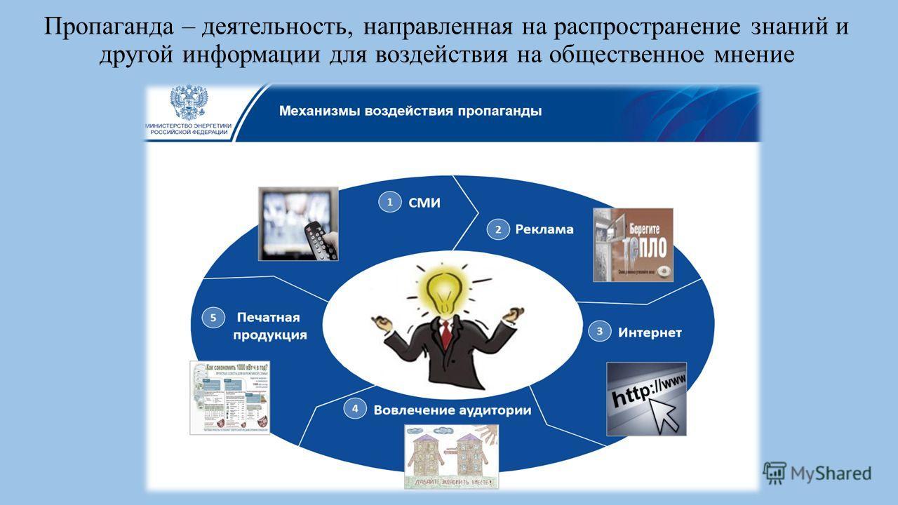 Пропаганда – деятельность, направленная на распространение знаний и другой информации для воздействия на общественное мнение