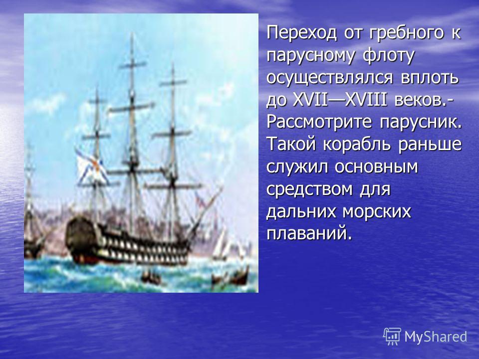 Переход от гребного к парусному флоту осуществлялся вплоть до XVIIXVIII веков.- Рассмотрите парусник. Такой корабль раньше служил основным средством для дальних морских плаваний. Переход от гребного к парусному флоту осуществлялся вплоть до XVIIXVIII