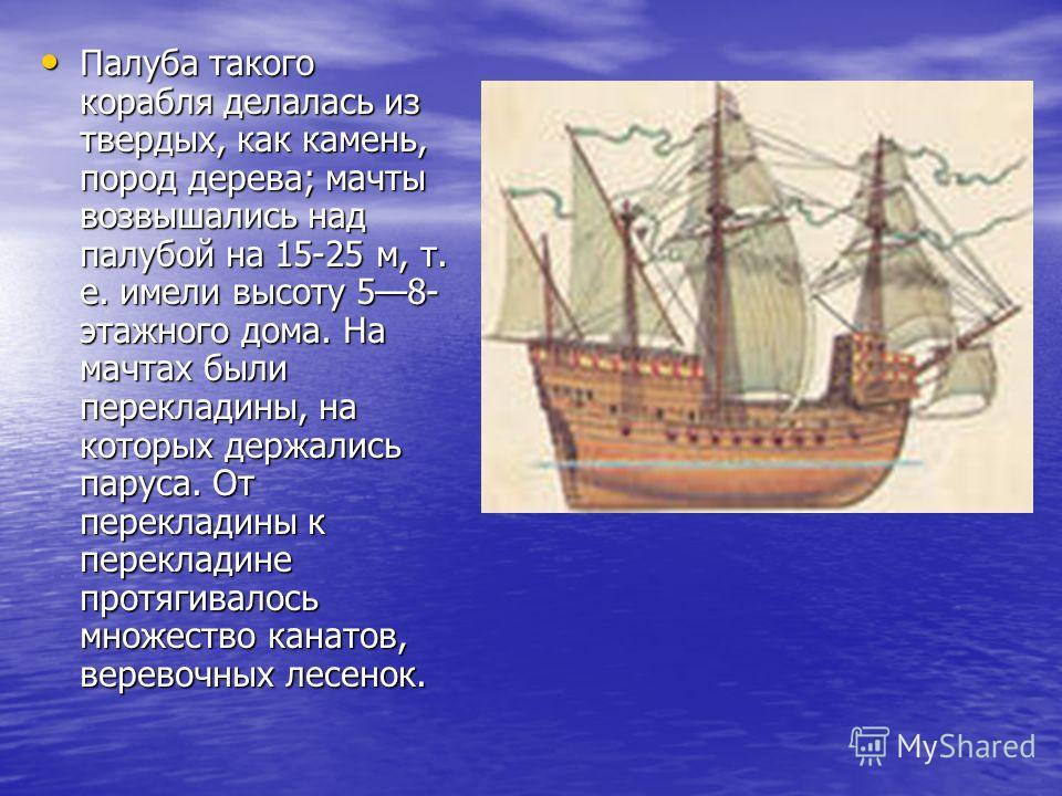 Палуба такого корабля делалась из твердых, как камень, пород дерева; мачты возвышались над палубой на 15-25 м, т. е. имели высоту 58- этажного дома. На мачтах были перекладины, на которых держались паруса. От перекладины к перекладине протягивалось м
