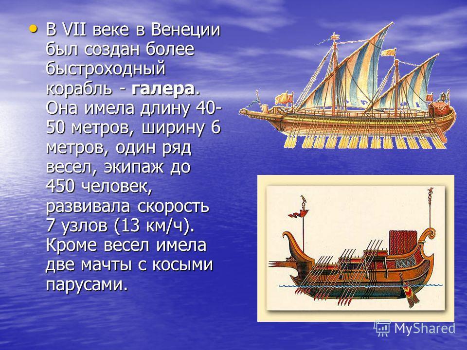 В VII веке в Венеции был создан более быстроходный корабль - галера. Она имела длину 40- 50 метров, ширину 6 метров, один ряд весел, экипаж до 450 человек, развивала скорость 7 узлов (13 км/ч). Кроме весел имела две мачты с косыми парусами. В VII век