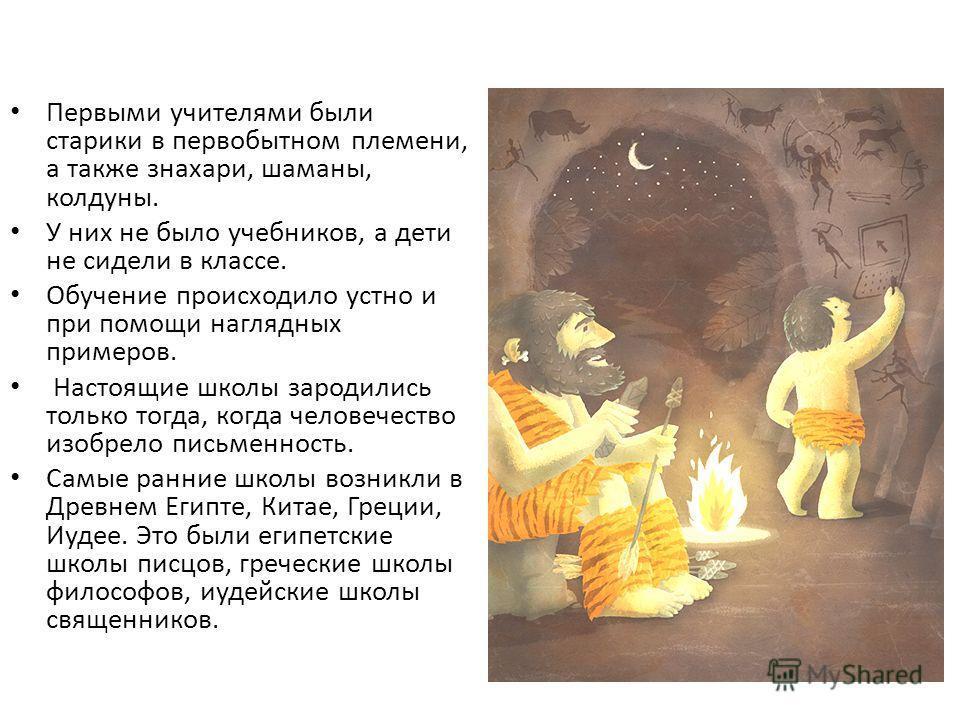 Первыми учителями были старики в первобытном племени, а также знахари, шаманы, колдуны. У них не было учебников, а дети не сидели в классе. Обучение происходило устно и при помощи наглядных примеров. Настоящие школы зародились только тогда, когда чел
