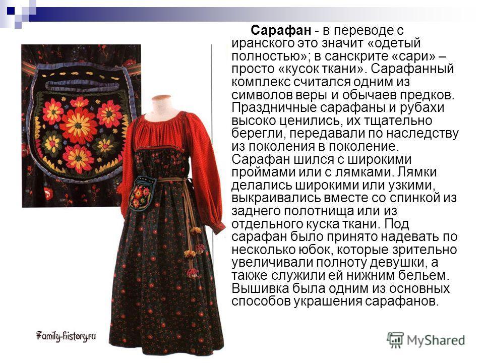 Сарафан - в переводе с иранского это значит «одетый полностью»; в санскрите «сари» – просто «кусок ткани». Сарафанный комплекс считался одним из символов веры и обычаев предков. Праздничные сарафаны и рубахи высоко ценились, их тщательно берегли, пер
