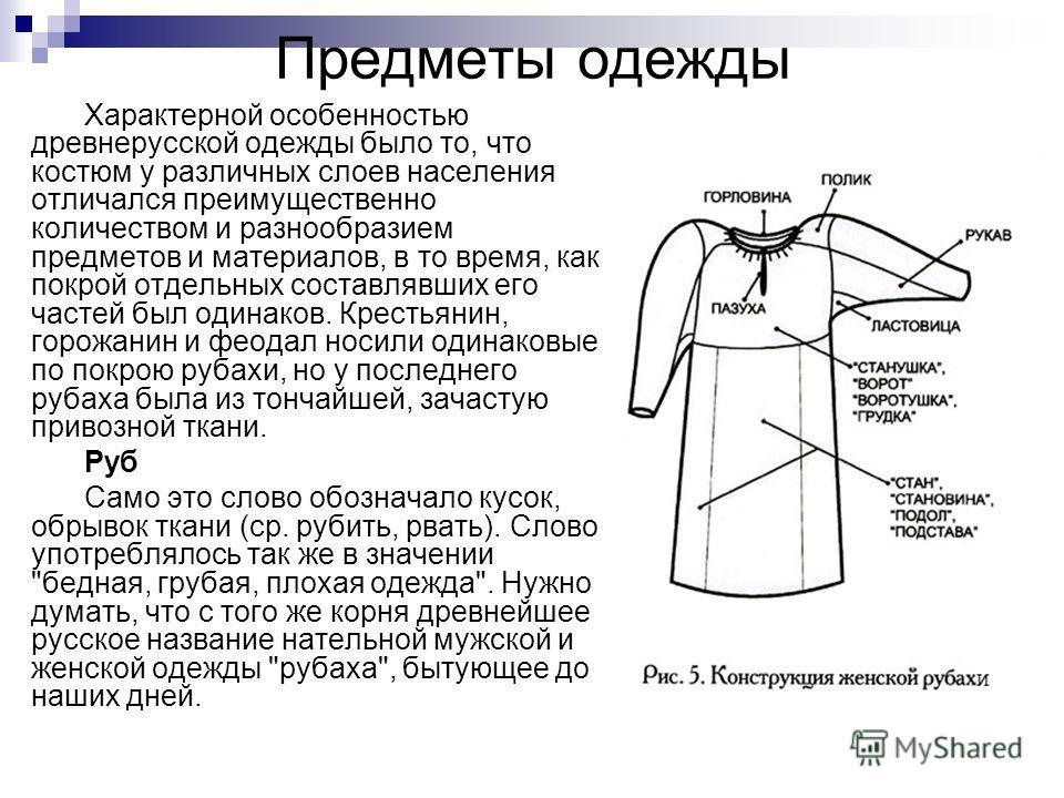 Предметы одежды Характерной особенностью древнерусской одежды было то, что костюм у различных слоев населения отличался преимущественно количеством и разнообразием предметов и материалов, в то время, как покрой отдельных составлявших его частей был о