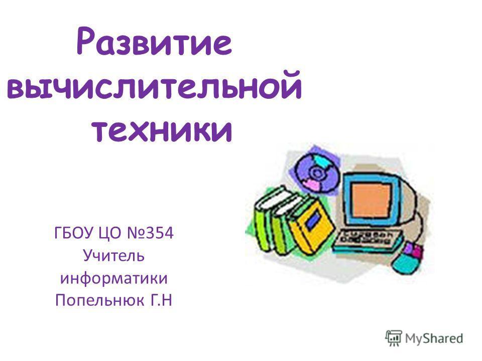 Развитие вычислительной техники ГБОУ ЦО 354 Учитель информатики Попельнюк Г.Н