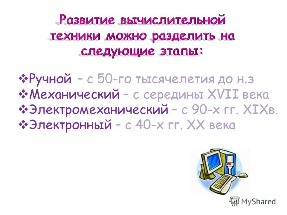 Ручной – с 50-го тысячелетия до н.э Механический – с середины XVII века Электромеханический – с 90-х гг. XIXв. Электронный – с 40-х гг. XX века