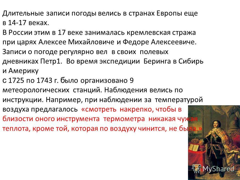 Длительные записи погоды велись в странах Европы еще в 14-17 веках. В России этим в 17 веке занималась кремлевская стража при царях Алексее Михайловиче и Федоре Алексеевиче. Записи о погоде регулярно вел в своих полевых дневниках Петр 1. Во время экс