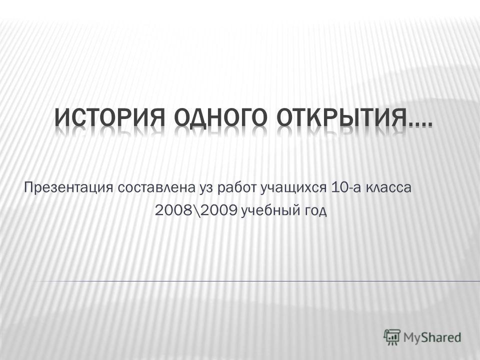 Презентация составлена уз работ учащихся 10-а класса 2008\2009 учебный год