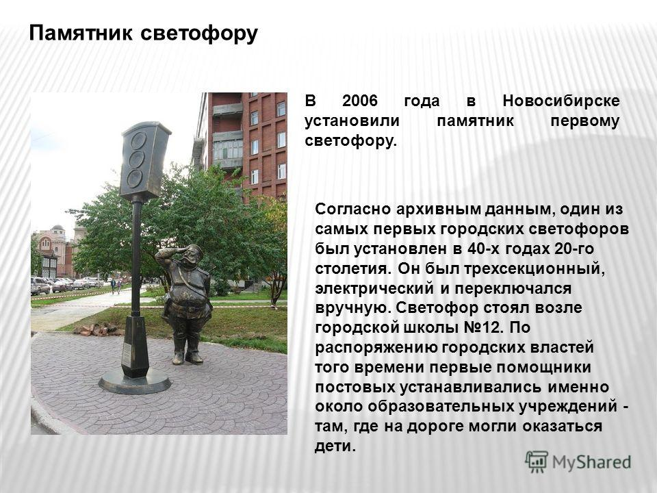 Памятник светофору В 2006 года в Новосибирске установили памятник первому светофору. Согласно архивным данным, один из самых первых городских светофоров был установлен в 40-х годах 20-го столетия. Он был трехсекционный, электрический и переключался в