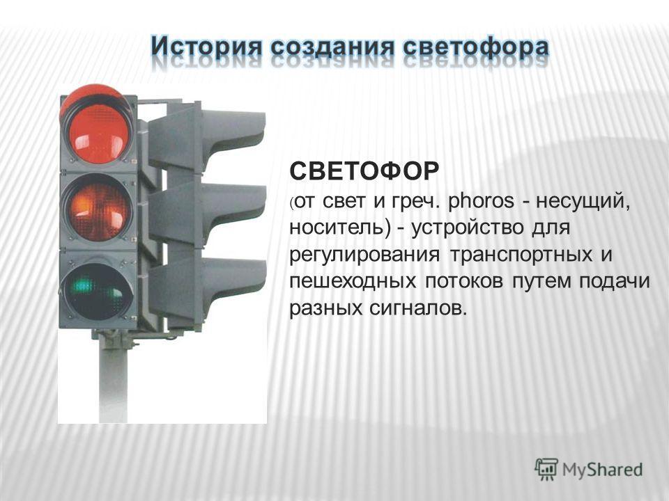 СВЕТОФОР ( от свет и греч. phoros - несущий, носитель) - устройство для регулирования транспортных и пешеходных потоков путем подачи разных сигналов.