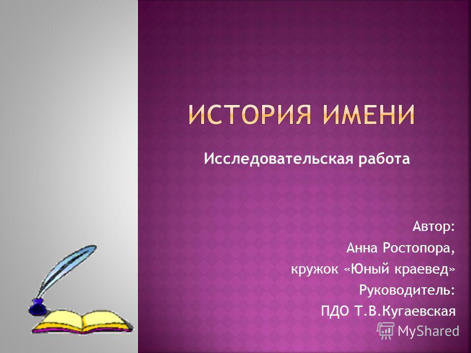 Автор: Анна Ростопора, кружок «Юный краевед» Руководитель: ПДО Т.В.Кугаевская Исследовательская работа