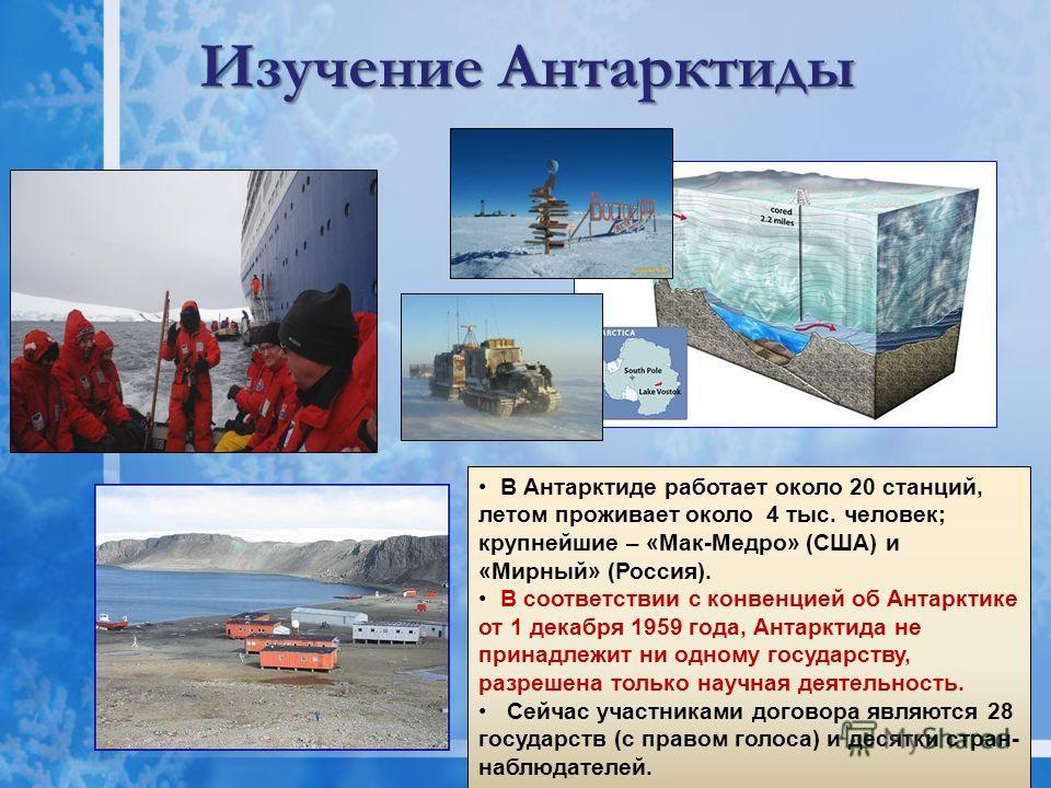 Изучение Антарктиды В Антарктиде работает около 20 станций, летом проживает около 4 тыс. человек; крупнейшие – «Мак-Медро» (США) и «Мирный» (Россия). В соответствии с конвенцией об Антарктике от 1 декабря 1959 года, Антарктида не принадлежит ни одном