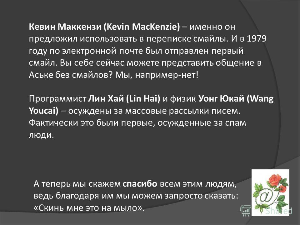 Кевин Маккензи (Kevin MacKenzie) – именно он предложил использовать в переписке смайлы. И в 1979 году по электронной почте был отправлен первый смайл. Вы себе сейчас можете представить общение в Аське без смайлов? Мы, например-нет! Программист Лин Ха