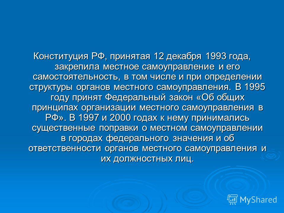 Конституция РФ, принятая 12 декабря 1993 года, закрепила местное самоуправление и его самостоятельность, в том числе и при определении структуры органов местного самоуправления. В 1995 году принят Федеральный закон «Об общих принципах организации мес