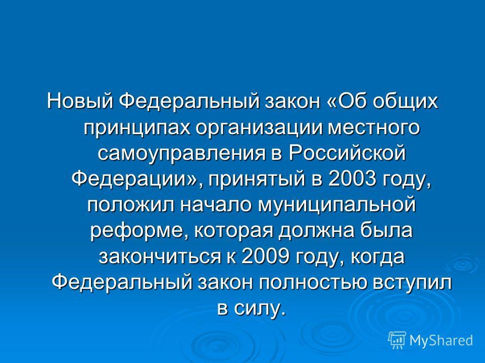 Новый Федеральный закон «Об общих принципах организации местного самоуправления в Российской Федерации», принятый в 2003 году, положил начало муниципальной реформе, которая должна была закончиться к 2009 году, когда Федеральный закон полностью вступи