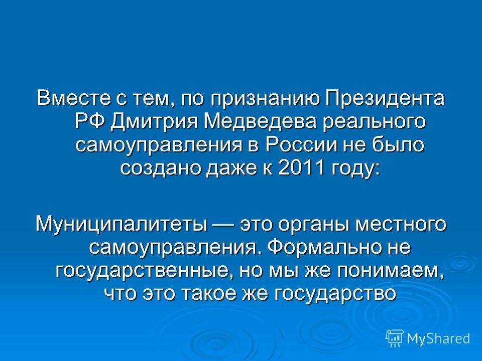 Вместе с тем, по признанию Президента РФ Дмитрия Медведева реального самоуправления в России не было создано даже к 2011 году: Муниципалитеты это органы местного самоуправления. Формально не государственные, но мы же понимаем, что это такое же госуда