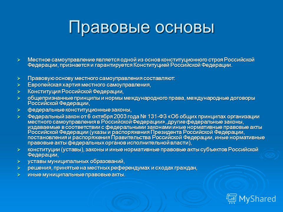 Правовые основы Местное самоуправление является одной из основ конституционного строя Российской Федерации, признается и гарантируется Конституцией Российской Федерации. Местное самоуправление является одной из основ конституционного строя Российской