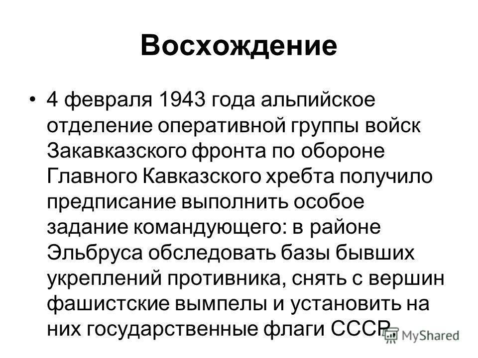 Восхождение 4 февраля 1943 года альпийское отделение оперативной группы войск Закавказского фронта по обороне Главного Кавказского хребта получило предписание выполнить особое задание командующего: в районе Эльбруса обследовать базы бывших укреплений
