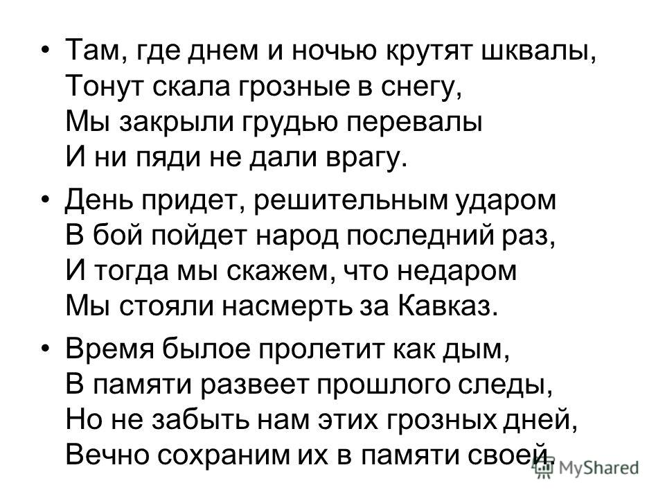 Там, где днем и ночью крутят шквалы, Тонут скала грозные в снегу, Мы закрыли грудью перевалы И ни пяди не дали врагу. День придет, решительным ударом В бой пойдет народ последний раз, И тогда мы скажем, что недаром Мы стояли насмерть за Кавказ. Время