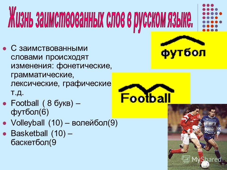 С заимствованными словами происходят изменения: фонетические, грамматические, лексические, графические и т.д. Football ( 8 букв) – футбол(6) Volleyball (10) – волейбол(9) Basketball (10) – басгетбол(9