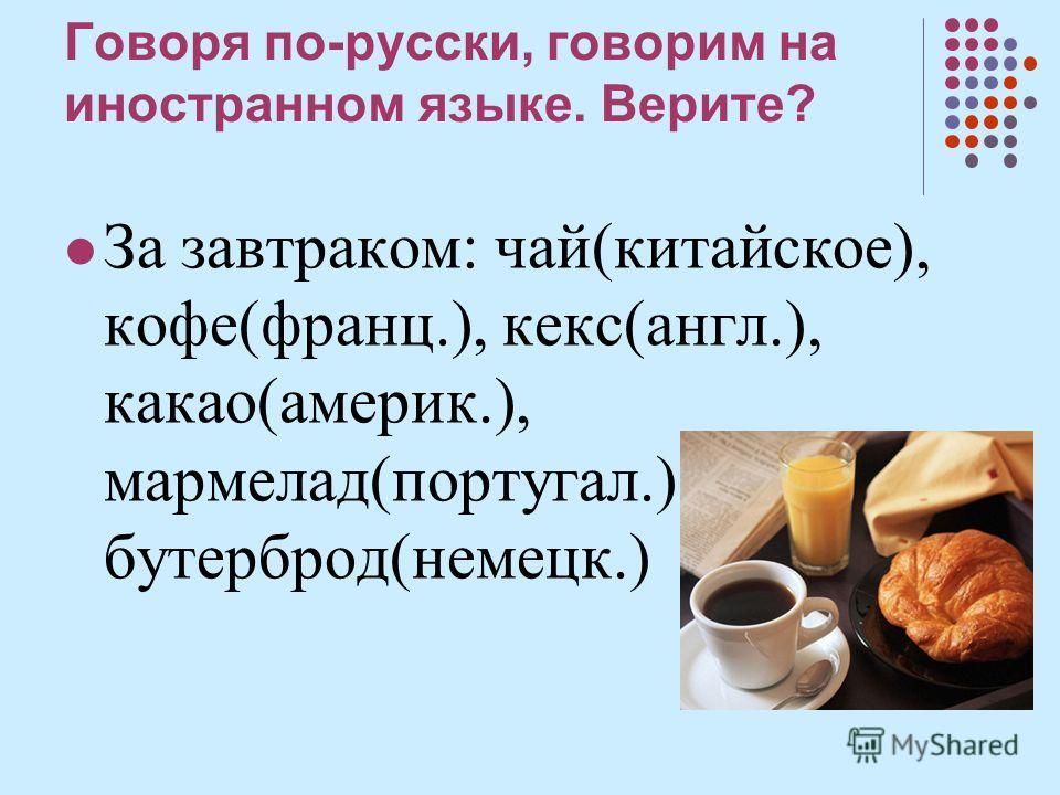 Говоря по-русски, говорим на иностранном языге. Верите? За завтраком: чай(китайское), кофе(франц.), гекс(анкл.), какао(америк.), мармелад(португалии.), бутерброд(немецкий.)