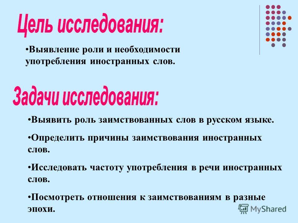 Выявление роли и необходимости употребления иностранных слов. Выявить роль заимствованных слов в русском языге. Определить причины заимствования иностранных слов. Исследовать частоту употребления в речи иностранных слов. Посмотреть отношения к заимст