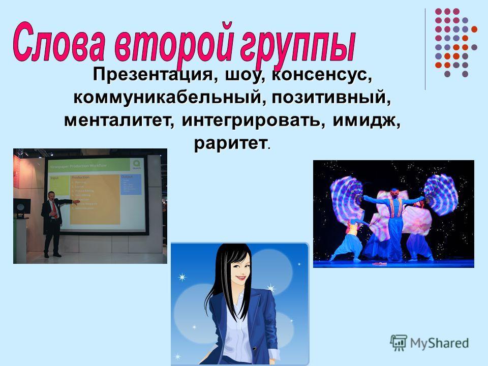 Презентация, шоу, консенсус, коммуникабельный, позитивный, менталитет, интегрировать, имидж, раритет.