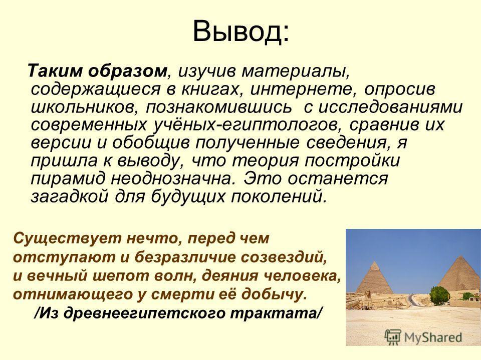 Таким образом, изучив материалы, содержащиеся в книгах, интернете, опросив школьников, познакомившись с исследованиями современных учёных-египтологов, сравнив их версии и обобщив полученные сведения, я пришла к выводу, что теория постройки пирамид не