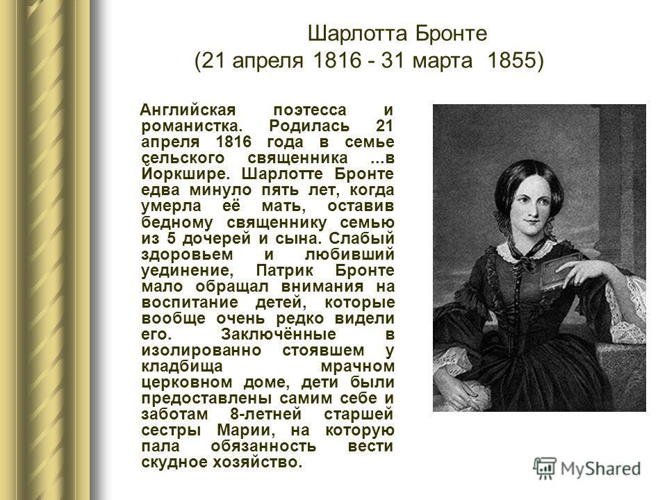 Английская поэтесса и романистка. Родилась 21 апреля 1816 года в семье сельского священника...в Йоркшире. Шарлотте Бронте едва минуло пять лет, когда умерла её мать, оставив бедному священнику семью из 5 дочерей и сына. Слабый здоровьем и любивший уе