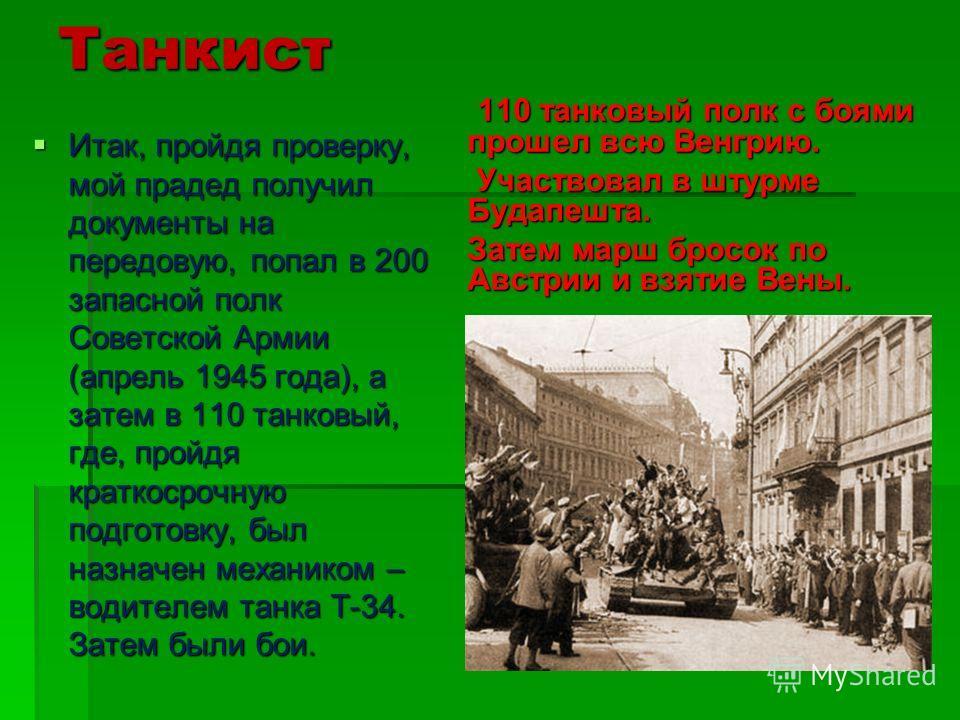 Танкист Итак, пройдя проверку, мой прадед получил документы на передовую, попал в 200 запасной полк Советской Армии (апрель 1945 года), а затем в 110 танковый, где, пройдя краткосрочную подготовку, был назначен механиком – водителем танка Т-34. Затем