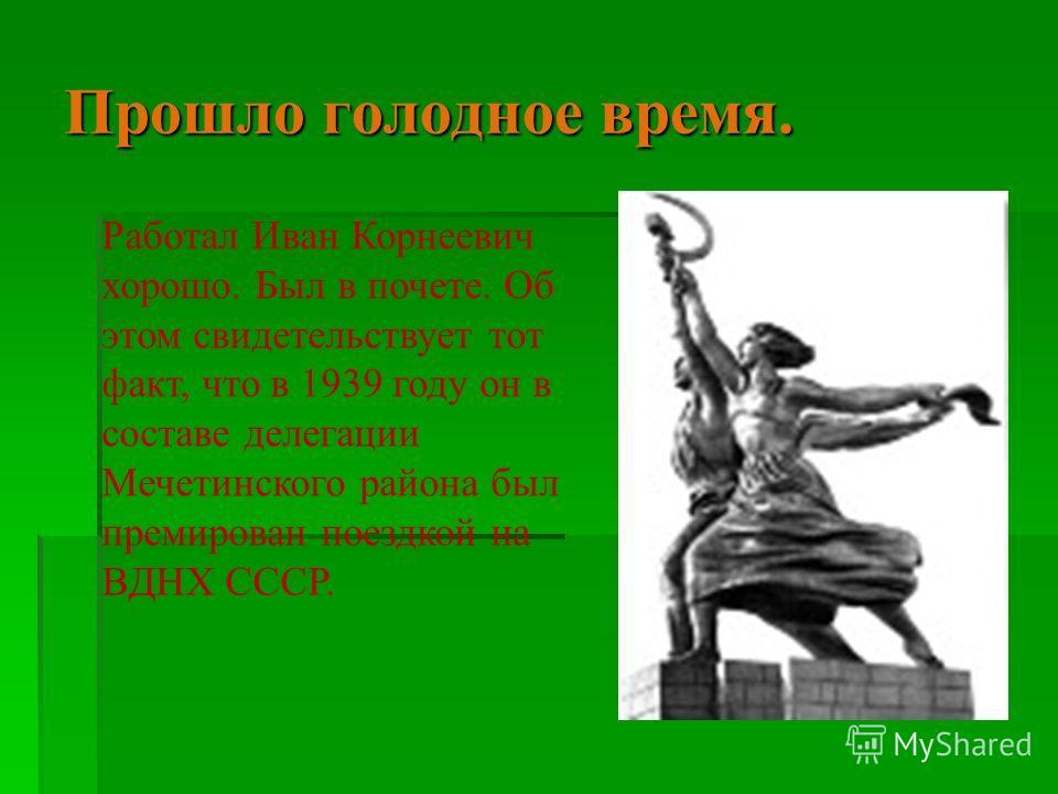 Прошло голодное время. Работал Иван Корнеевич хорошо. Был в почете. Об этом свидетельствует тот факт, что в 1939 году он в составе делегации Мечетинского района был премирован поездкой на ВДНХ СССР.
