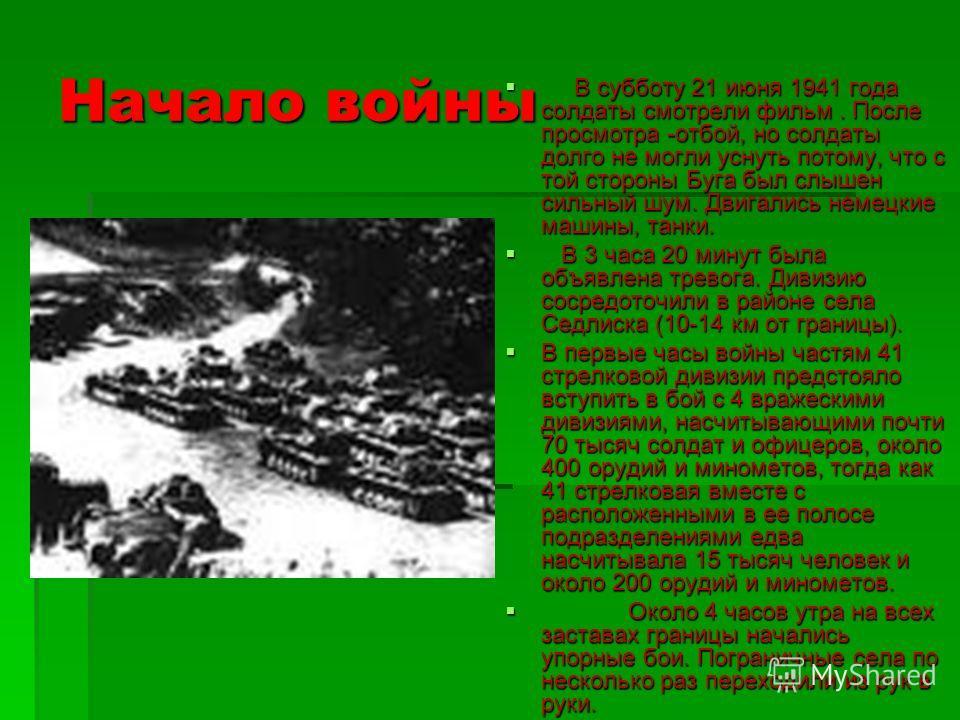 Начало войны В субботу 21 июня 1941 года солдаты смотрели фильм. После просмотра -отбой, но солдаты долго не могли уснуть потому, что с той стороны Буга был слышен сильный шум. Двигались немецкие машины, танки. В субботу 21 июня 1941 года солдаты смо