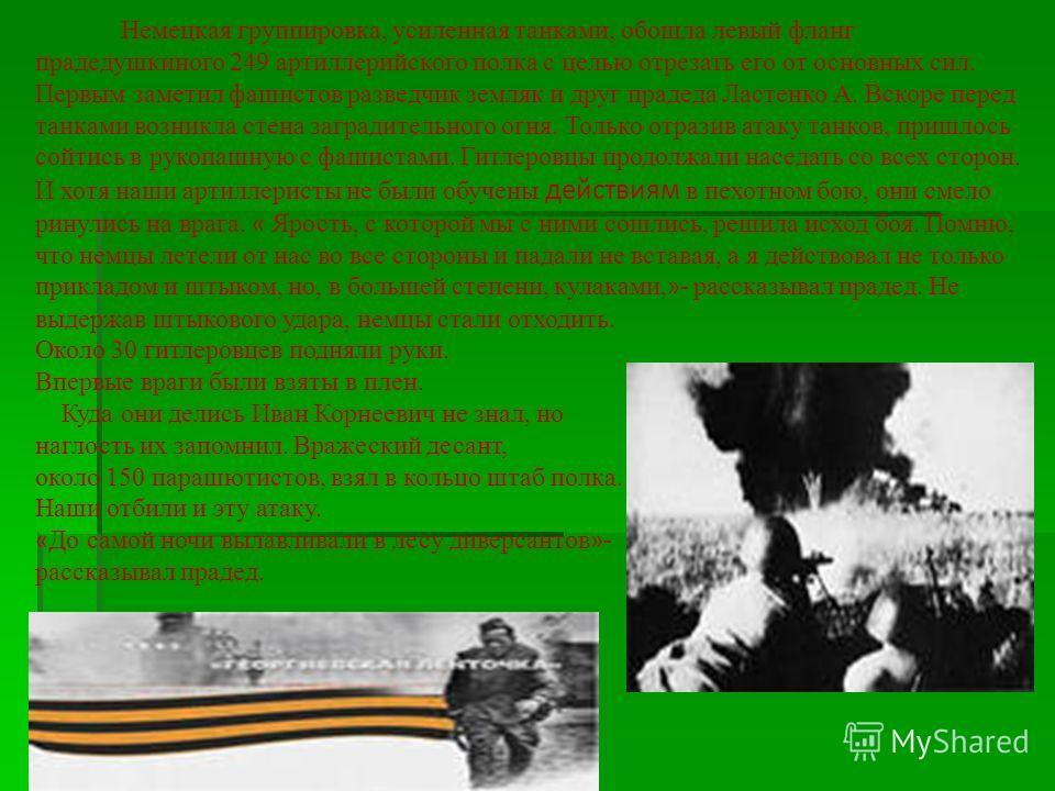 Немецкая группировка, усиленная танками, обошла левый фланг прадедушкиного 249 артиллерийского полка с целью отрезать его от основных сил. Первым заметил фашистов разведчик земляк и друг прадеда Ластенко А. Вскоре перед танками возникла стена загради