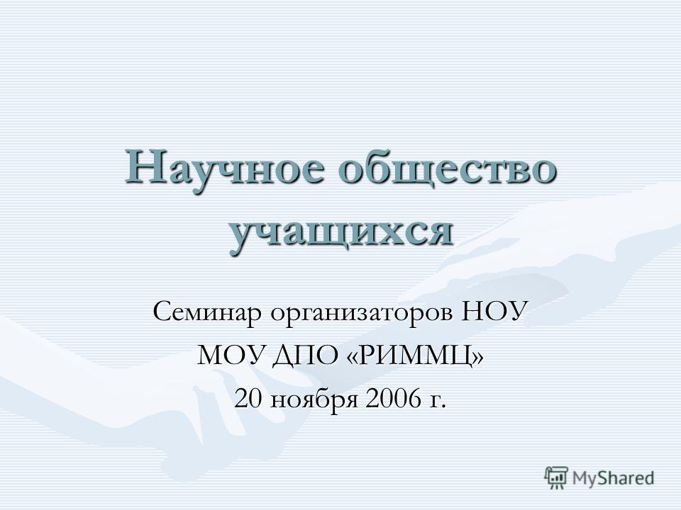 Научное общество учащихся Семинар организаторов НОУ МОУ ДПО «РИММЦ» 20 ноября 2006 г.