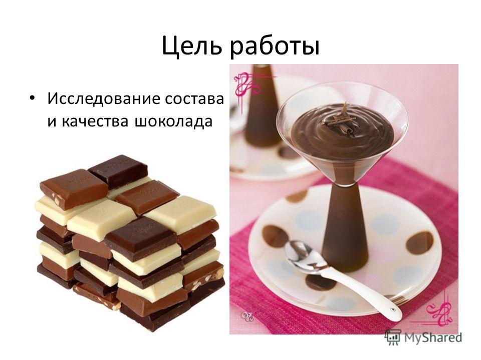Цель работы Исследование состава и качества шоколада
