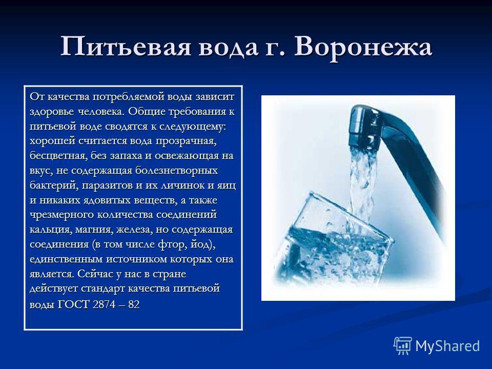 Питьевая вода г. Воронежа От качества потребляемой воды зависит здоровье человека. Общие требования к питьевой воде сводятся к следующему: хорошей считается вода прозрачная, бесцветная, без запаха и освежающая на вкус, не содержащая болезнетворных ба