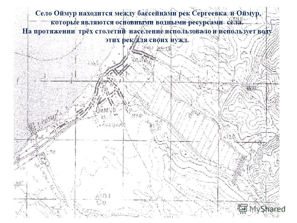 Село Оймур находится между бассейнами рек Сергеевка и Оймур, которые являются основными водными ресурсами села. На протяжении трёх столетий население использовало и использует воду этих рек для своих нужд.