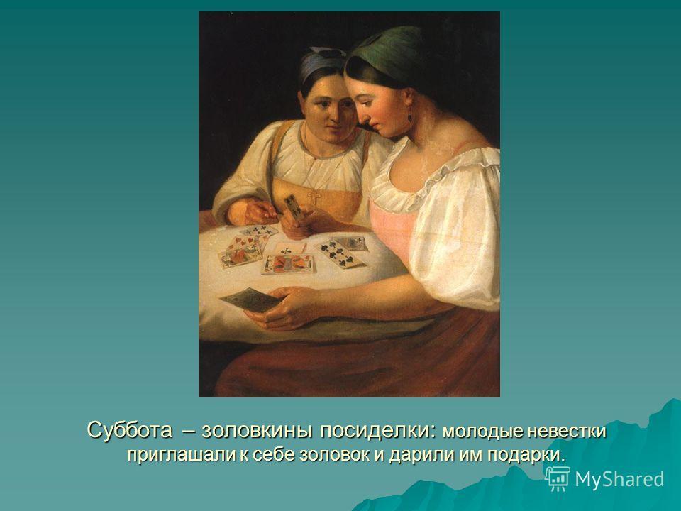 Суббота – золовкины посиделки: молодые невестки приглашали к себе золовок и дарили им подарки.