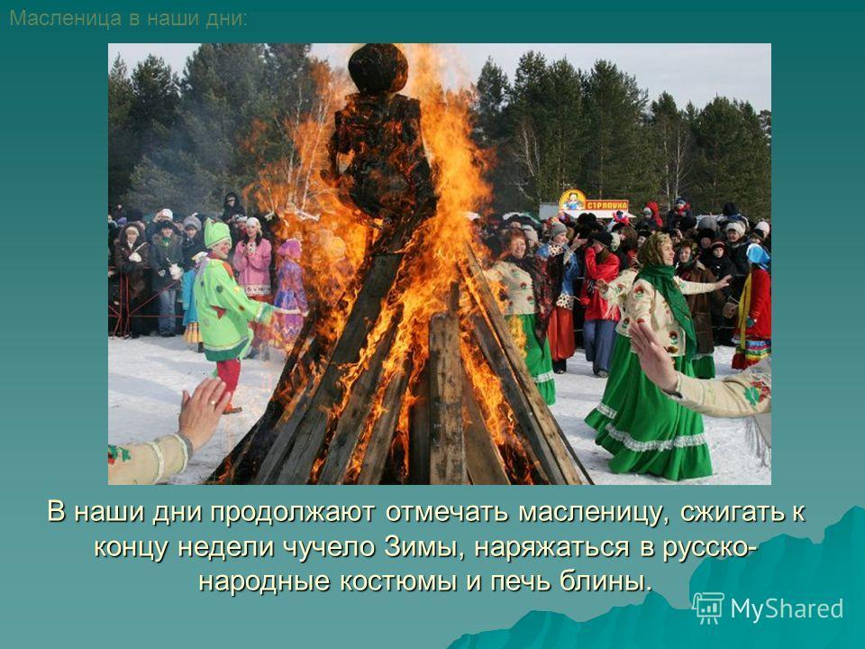 В наши дни продолжают отмечать масленицу, сжигать к концу недели чучело Зимы, наряжаться в русско- народные костюмы и печь блины. Масленица в наши дни: