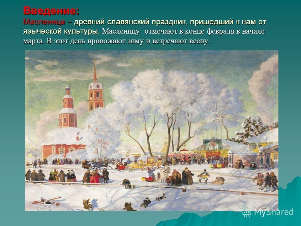 Введение: Масленица – древний славянский праздник, пришедший к нам от языческой культуры. Масленицу отмечают в конце февраля в начале марта. В этот день провожают зиму и встречают весну.