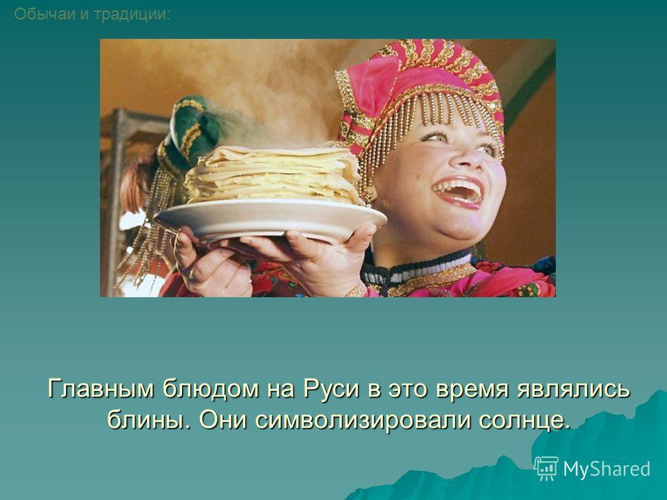 Главным блюдом на Руси в это время являлись блины. Они символизировали солнце. Обычаи и традиции: