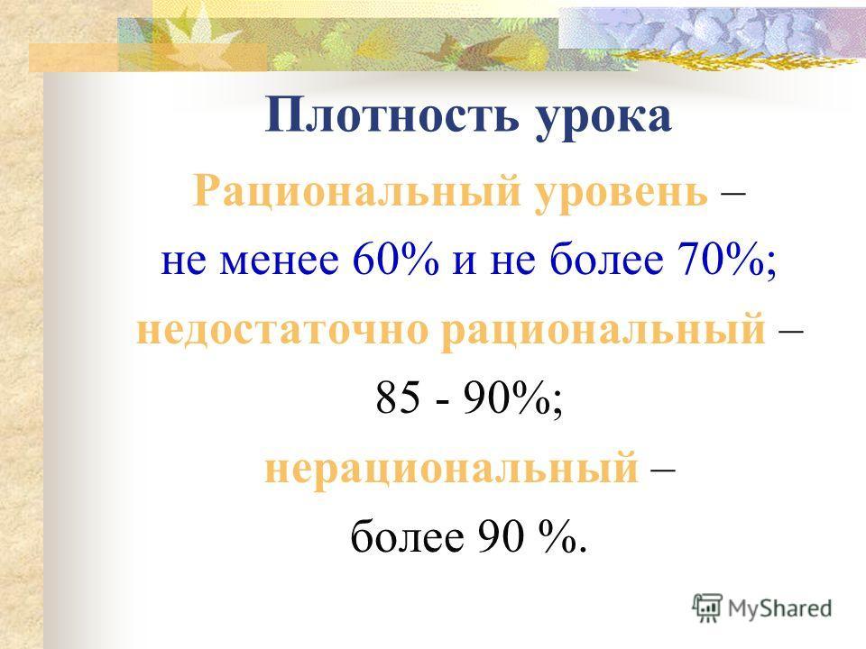 Плотность урока Рациональный уровень – не менее 60% и не более 70%; недостаточно рациональный – 85 - 90%; нерациональный – более 90 %.