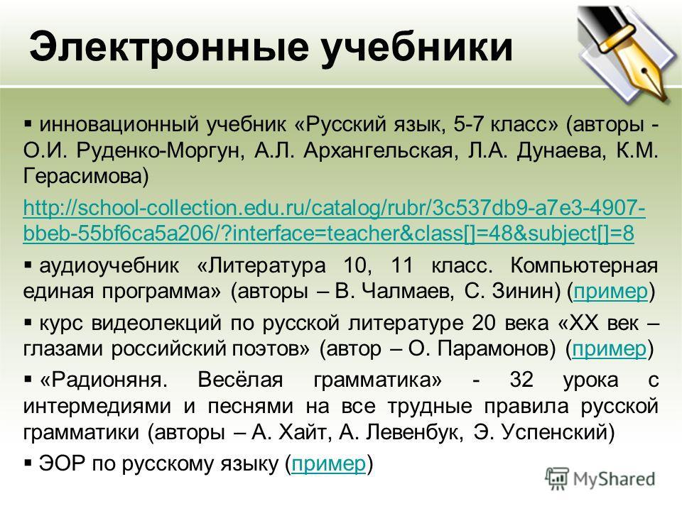 Электронные учебники инновационный учебник «Русский язык, 5-7 класс» (авторы - О.И. Руденко-Моргун, А.Л. Архангельская, Л.А. Дунаева, К.М. Герасимова) http://school-collection.edu.ru/catalog/rubr/3c537db9-a7e3-4907- bbeb-55bf6ca5a206/?interface=teach