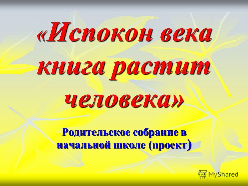 « Испокон века книга растит человека» Родительское собрание в начальной школе (проект )