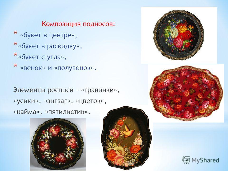 Композиция подносов: * «букет в центре», * «букет в раскидку», * «букет с угла», * «венок» и «полувенок». Элементы росписи – «травинки», «усики», «зигзаг», «цветок», «кайма», «пяти листик».