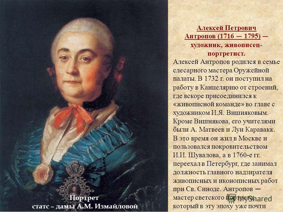 Портрет статс – дамы А.М. Измайловой Алексей Петрович Антропов (1716 1795) художник, живописец- портретист. Алексей Антропов родился в семье слесарного мастера Оружейной палаты. В 1732 г. он поступил на работу в Канцелярию от строений, где вскоре при