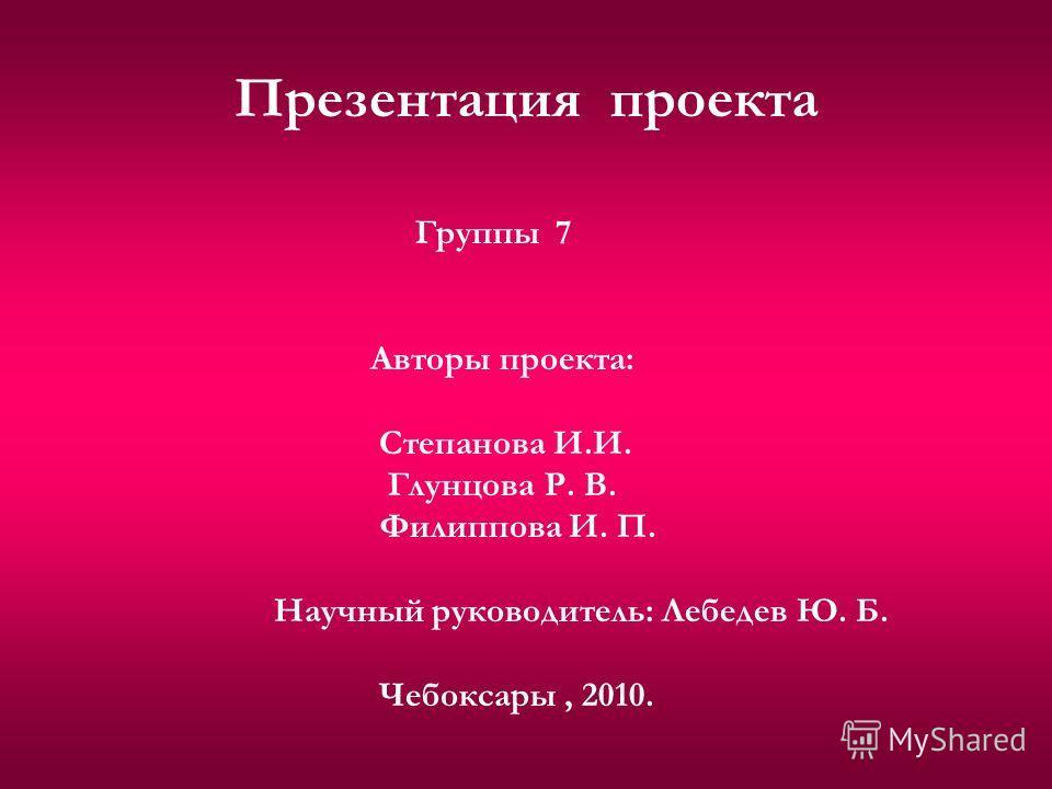 Презентация проекта Группы 7 Авторы проекта: Степанова И.И. Глунцова Р. В. Филиппова И. П. Научный руководитель: Лебедев Ю. Б. Чебоксары, 2010.